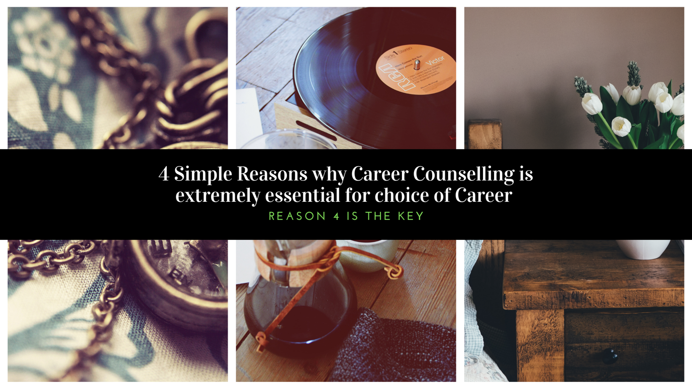 4 Simple Reasons why Career Counselling is extremely essential for choice of career: Reason 4 is the key