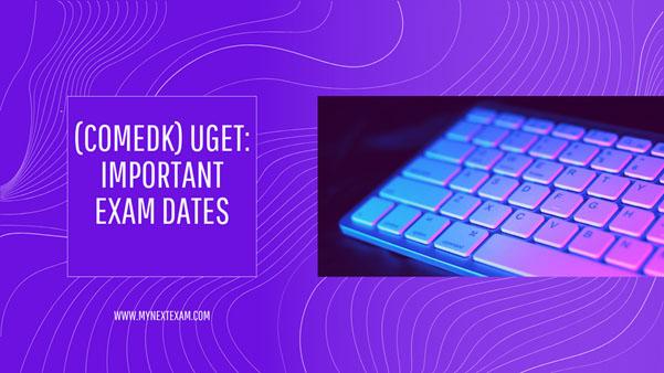 COMEDK UGET Important Dates | COMEDK UGET Exam Date