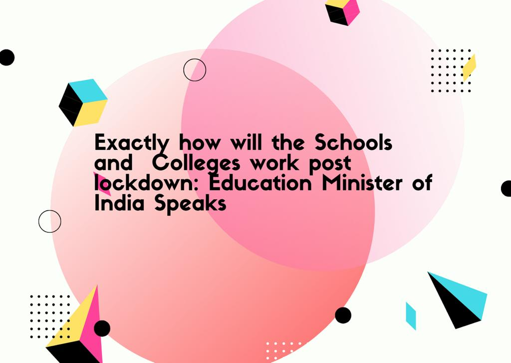 Exactly how will the schools and colleges work post lockdown: Education Minister of India Speaks