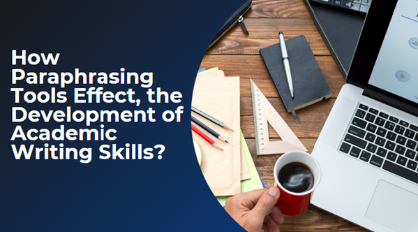 How Paraphrasing Tools Effect, the Development of Academic Writing Skills?