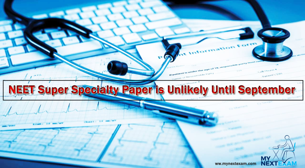 NEET Super Specialty Paper is Unlikely Until September