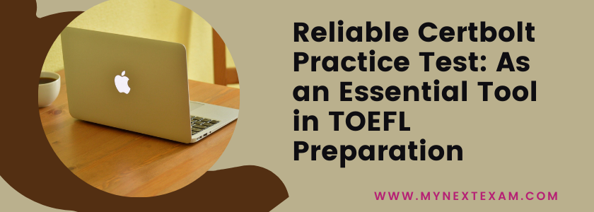Reliable Certbolt Practice Test: As an Essential Tool in TOEFL Preparation