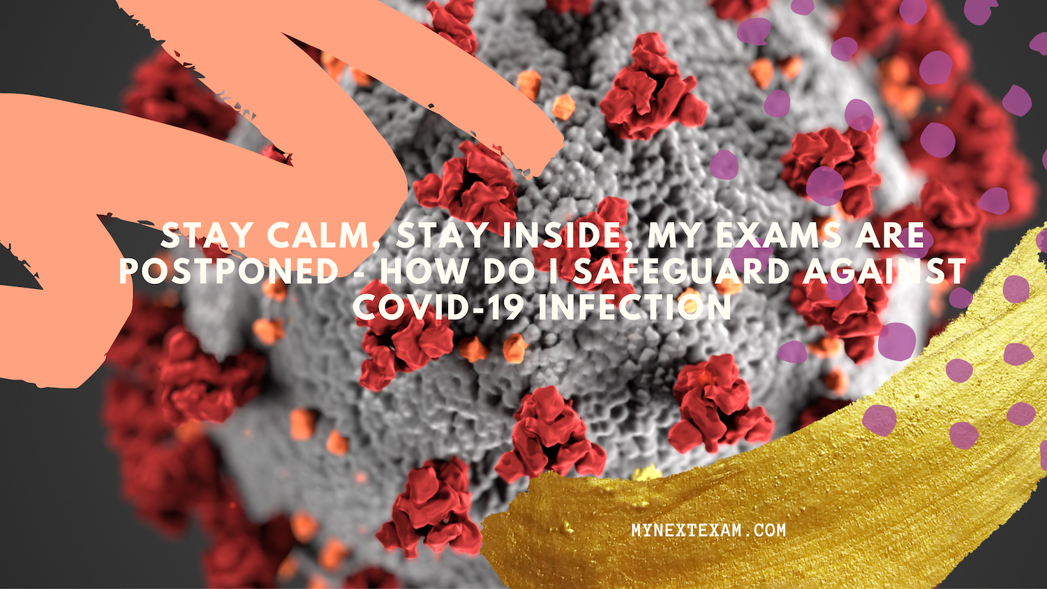 Stay calm, Stay inside, My Exams are postponed: How do I safeguard against Covid-19 infection